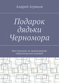 Андрей Агриков -Подарок дядьки Черномора. Инструкция поприменению черноморских камней