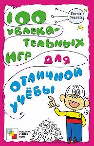 Елена Ульева - 100 увлекательных игр для отличной учёбы