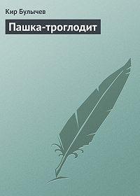 Кир Булычев - Пашка-троглодит