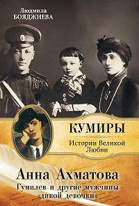 Людмила Бояджиева -Анна Ахматова. Гумилев и другие мужчины «дикой девочки»