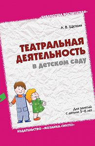 А. В. Щеткин -Театральная деятельность в детском саду. Для занятий с детьми 5-6 лет