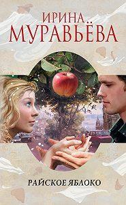 Ирина Муравьева - Райское яблоко