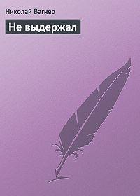 Николай Вагнер -Не выдержал