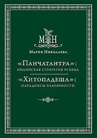 Мария В. Николаева -«Панчатантра»: индийская стратегия успеха. «Хитопадеша»: парадоксы взаимности (сборник)