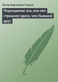 Легар Рудый - Порождение зла, или нет страшнее врага, чем бывший друг