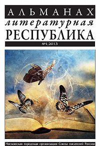 Коллектив Авторов -Альманах «Литературная Республика» №1/2013