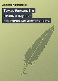 Андрей Каменский -Томас Эдисон. Его жизнь и научно-практическая деятельность
