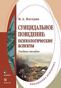 Игорь Александрович Погодин -Суицидальное поведение: психологические аспекты. Учебное пособие