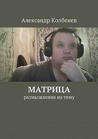 Александр Колбенев -Матрица. размышления натему