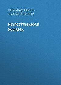 Николай Гарин-Михайловский -Коротенькая жизнь