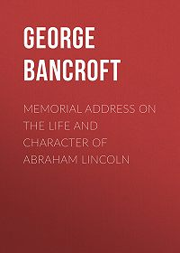 George Bancroft -Memorial Address on the Life and Character of Abraham Lincoln
