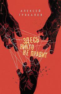 Алексей Грякалов -Здесь никто не правит (сборник)