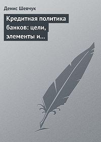 Денис Шевчук -Кредитная политика банков: цели, элементы и особенности формирования (на примере коммерческого банка)