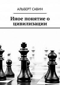 Альберт Савин -Иное понятие о цивилизации
