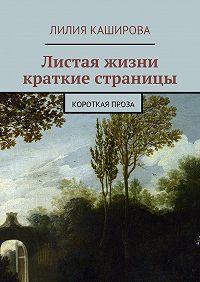Лилия Каширова -Листая жизни краткие страницы. Короткая проза