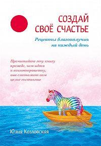 Юлия Козловская - Создай свое счастье. Рецепты благополучия на каждый день