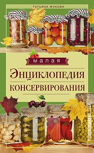 Татьяна Жукова - Малая энциклопедия консервирования