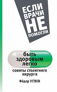 Федор Углов -Быть здоровым легко. Советы столетнего хирурга
