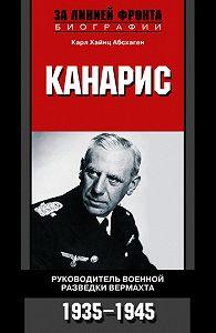 Карл Хайнц Абсхаген -Канарис. Руководитель военной разведки вермахта. 1935-1945