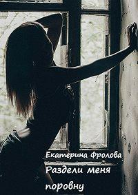 Екатерина Фролова -Раздели меня поровну