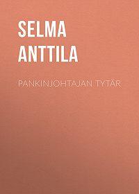 Selma Anttila -Pankinjohtajan tytär