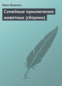 Иван Ваненко - Семейные приключения животных (сборник)