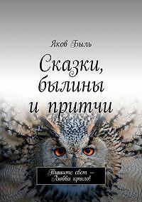 Яков Быль -Сказки, былины ипритчи