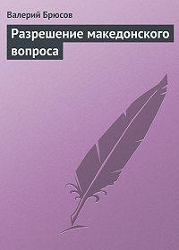 Валерий Брюсов -Разрешение македонского вопроса