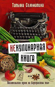Татьяна Соломатина -(Не)Кулинарная книга. Писательская кухня на Бородинском поле