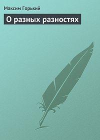 Максим Горький -О разных разностях