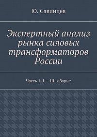 Ю. Савинцев -Экспертный анализ рынка силовых трансформаторов России. Часть 1. I– III габарит
