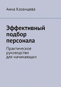 Анна Казанцева -Эффективный подбор персонала. Практическое руководство для начинающих