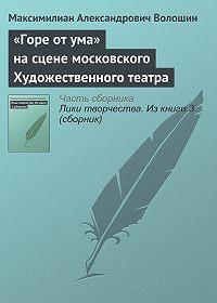 Максимилиан Александрович Волошин -«Горе от ума» на сцене московского Художественного театра