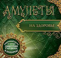 Дмитрий Гардин - Амулеты на здоровье. Амулеты на оздоровление и исцеление