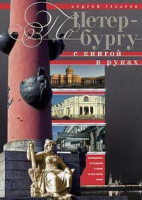 Андрей Гусаров -По Петербургу с книгой в руках. Путеводитель по северной столице на все случаи жизни