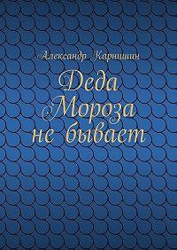 Александр Карнишин -Деда Мороза небывает