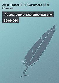 Анна Чижова, Т. Кулеватова, М. Солнцев - Исцеление колокольным звоном