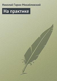 Николай Гарин-Михайловский -На практике