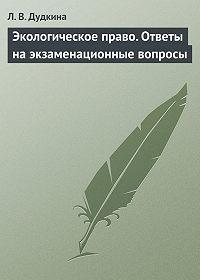 Л. В. Дудкина -Экологическое право. Ответы на экзаменационные вопросы