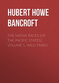 Hubert Howe Bancroft -The Native Races [of the Pacific states], Volume 1, Wild Tribes