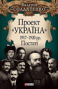 Валерій Солдатенко - Проект «Україна». 1917—1920 рр. Постатi
