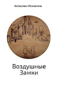 Алпаслан Исмаилов -Воздушные Замки
