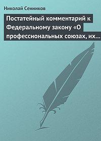 Николай Сенников -Постатейный комментарий к Федеральному закону «О профессиональных союзах, их правах и гарантиях деятельности»