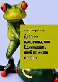 Александр Савчук -Дневник валютчика, или Одиннадцать дней из жизни менялы