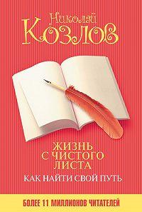 Николай Козлов -Жизнь с чистого листа. Как найти свой путь