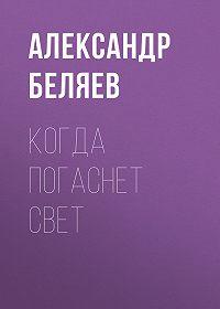 Александр Беляев -Когда погаснет свет