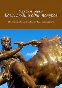 Максим Терин -Боги, люди и один полубог. 12споловиной подвигов. Как все было насамом деле