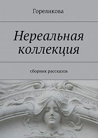 Гореликова -Нереальная коллекция. Сборник рассказов