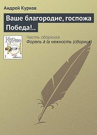 Андрей Курков -Ваше благородие, госпожа Победа!..