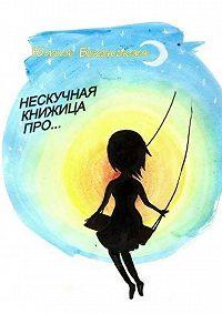 Юлия Бекенская -Нескучная книжица про… (сборник)
